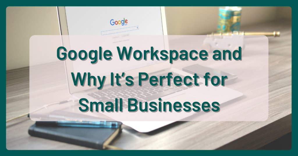 Google Workspace and Why It's Perfect For Small Businesses